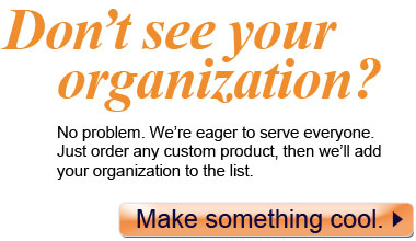 Don't see your organization? No problem. We're eager to serve everyone. Just order any custom product, then we'll add your organization to the list.